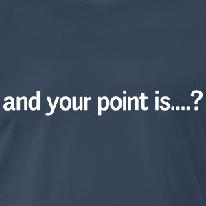 And your point is? T-Shirts - Men's Premium T-Shirt