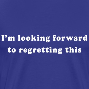 I'm looking forward to regretting this T-Shirts - Men's Premium T-Shirt