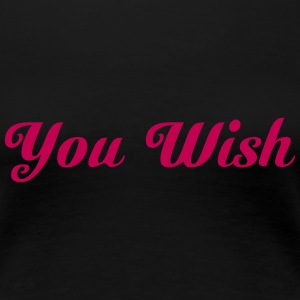 You Wish Women's T-Shirts - Women's Premium T-Shirt