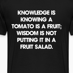 Knowledge is knowing a tomato is a fruit; wisdom i