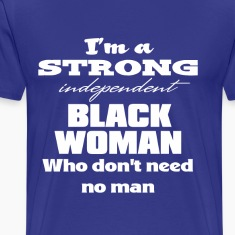 I'm a Strong Independent Black Woman Who Don't Nee