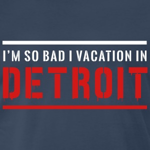 I'm so bad I vacation in Detroit T-Shirts - Men's Premium T-Shirt