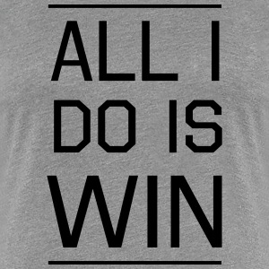 All I do is Win Women's T-Shirts - Women's Premium T-Shirt