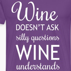 Wine Doesn't Ask Silly Questions, wine understands T-Shirts