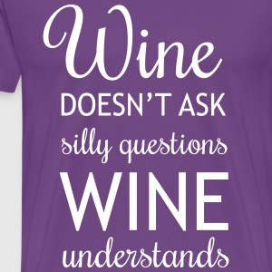 Wine Doesn't Ask Silly Questions, wine understands T-Shirts - Men's Premium T-Shirt