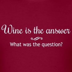 Wine is the Answer. What was the Question T-Shirts