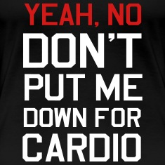 Yeah, No Don't Put me Down for Cardio Women's T-Shirts