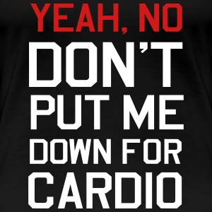 Yeah, No Don't Put me Down for Cardio Women's T-Shirts - Women's Premium T-Shirt