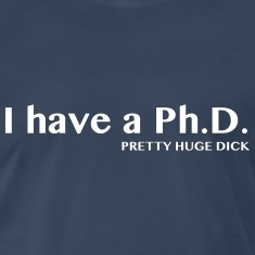 I have a PhD. Pretty Huge Dick T-Shirts