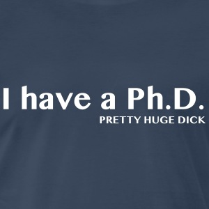 I have a PhD. Pretty Huge Dick T-Shirts - Men's Premium T-Shirt