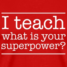 I teach. What is yur super power.  T-Shirts
