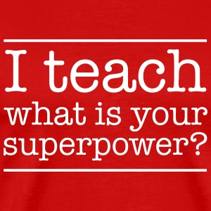 I teach. What is yur super power.  T-Shirts - Men's Premium T-Shirt