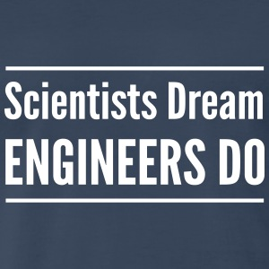 Scientists Dream. Engineers Do T-Shirts - Men's Premium T-Shirt