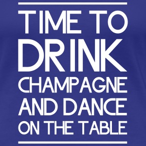 Time to Drink Champagne and Dance on the Table Women's T-Shirts - Women's Premium T-Shirt