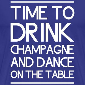 Time to Drink Champagne and Dance on the Table T-Shirts - Men's Premium T-Shirt