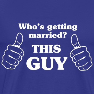 Who's Getting Married. This Guy T-Shirts - Men's Premium T-Shirt
