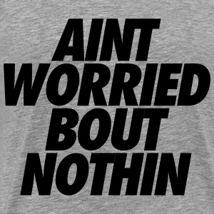 Aint Worried Bout Nothin T-Shirts - Men's Premium T-Shirt