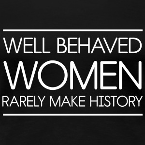 Well behaved women rarely make history Women's T-Shirts - Women's Premium T-Shirt