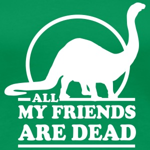 Dinosaur. All My Friends Are Dead Women's T-Shirts - Women's Premium T-Shirt