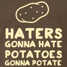 Haters Gonna Hate. Potatoes Gonna Potate T-Shirts