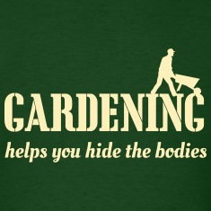 Gardening Helps You Hide the Bodies T-Shirts