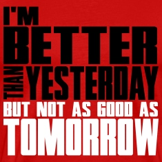 I'm better than yesterday, not as good as tomorow T-Shirts