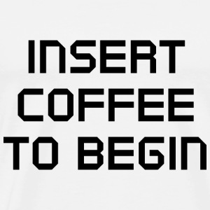 Insert Coffee To Begin - Men's Premium T-Shirt