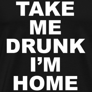 Take Me Drunk I'm Home - Men's Premium T-Shirt