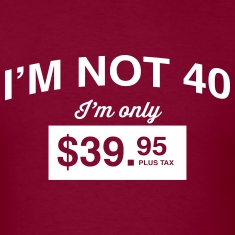 I'm not 40. I'm only $39.95 plus tax T-Shirts