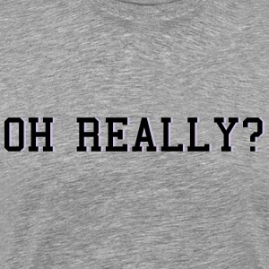 oh really T-Shirts - Men's Premium T-Shirt