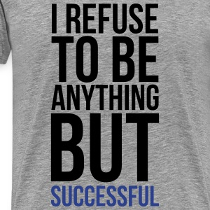 i refuse to be anything but successful T-Shirts - Men's Premium T-Shirt