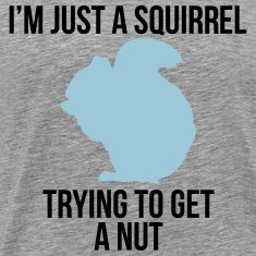 I'm just a squirrel trying to get a nut T-shirts