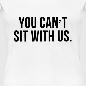 you_cant_sit_with_us Women's T-Shirts - Women's Premium T-Shirt