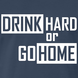 drink hard or go home T-Shirts - Men's Premium T-Shirt