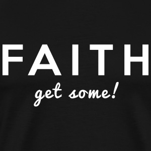 Faith. Get Some! T-Shirts - Men's Premium T-Shirt