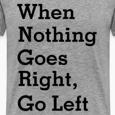 When Nothing Goes Right, Go left T-Shirts