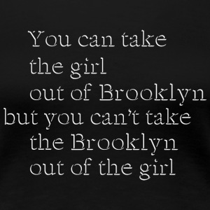 Take the Girl Out of Brooklyn Women's T-Shirts - Women's Premium T-Shirt