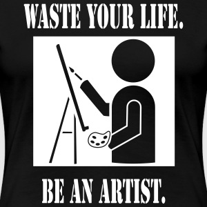 Waste Your Life. Be An Artist. Women's Tee - Women's Premium T-Shirt