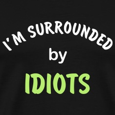 I'm surrounded by idiots T-Shirts