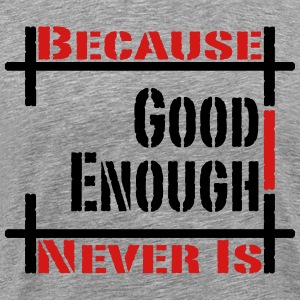 Because Good Enough Never Is T-Shirts - Men's Premium T-Shirt