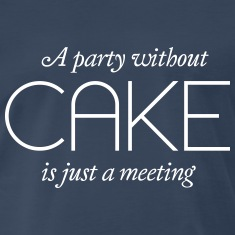 A party without Cake is just a meeting T-Shirts