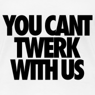 Design ~ You Can't Twerk With Us Women's T-Shirts