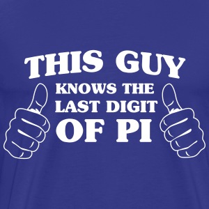 This guy knows the last digit of Pi T-Shirts - Men's Premium T-Shirt
