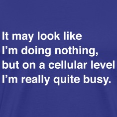 On a cellular level I'm quite busy T-Shirts