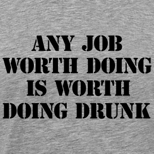 Any job worth doing is worth doing drunk T-Shirts - Men's Premium T-Shirt