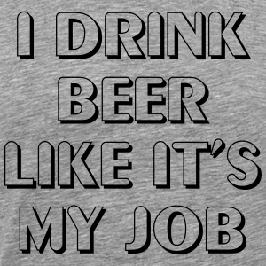I drink beer like it's my job T-Shirts - Men's Premium T-Shirt