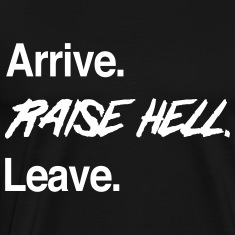 Arrive. Raise Hell. Leave T-Shirts