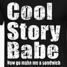 Cool story babe, now go make me a sandwich