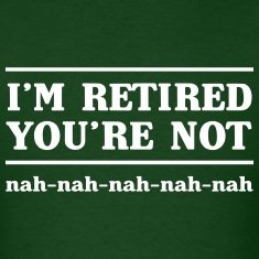I'm retired you're not. Nah nah nah nah T-Shirts