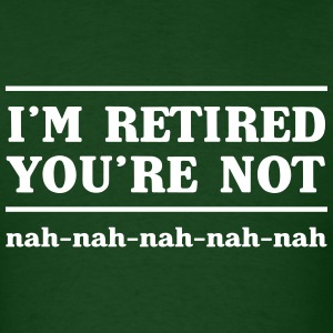 I'm retired you're not. Nah nah nah nah T-Shirts - Men's T-Shirt